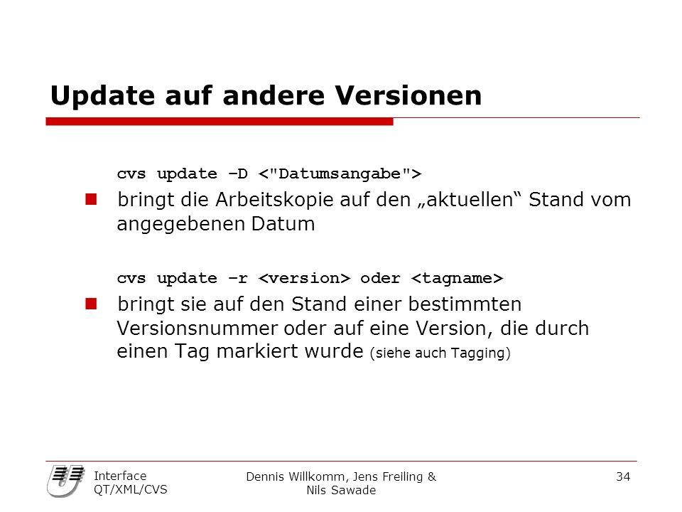 """Dennis Willkomm, Jens Freiling & Nils Sawade 34 Interface QT/XML/CVS Update auf andere Versionen cvs update –D bringt die Arbeitskopie auf den """"aktuellen Stand vom angegebenen Datum cvs update –r oder bringt sie auf den Stand einer bestimmten Versionsnummer oder auf eine Version, die durch einen Tag markiert wurde (siehe auch Tagging)"""