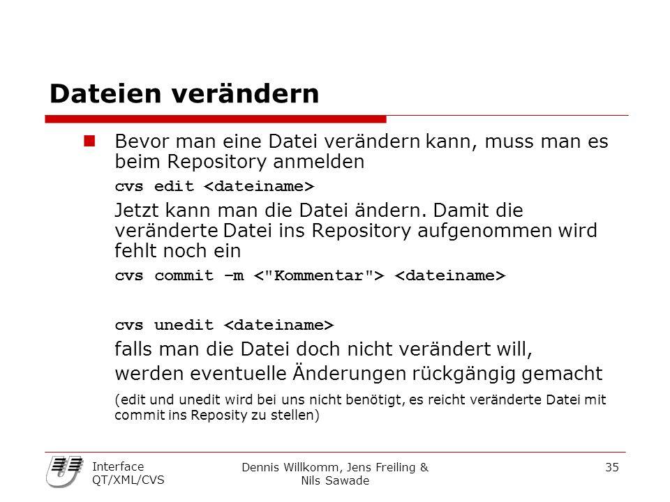 Dennis Willkomm, Jens Freiling & Nils Sawade 35 Interface QT/XML/CVS Dateien verändern Bevor man eine Datei verändern kann, muss man es beim Repository anmelden cvs edit Jetzt kann man die Datei ändern.