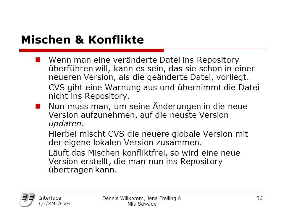 Dennis Willkomm, Jens Freiling & Nils Sawade 36 Interface QT/XML/CVS Mischen & Konflikte Wenn man eine veränderte Datei ins Repository überführen will, kann es sein, das sie schon in einer neueren Version, als die geänderte Datei, vorliegt.
