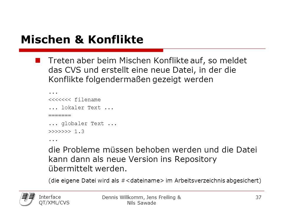 Dennis Willkomm, Jens Freiling & Nils Sawade 37 Interface QT/XML/CVS Mischen & Konflikte Treten aber beim Mischen Konflikteauf, so meldet das CVS und erstellt eine neue Datei, in der die Konflikte folgendermaßen gezeigt werden...