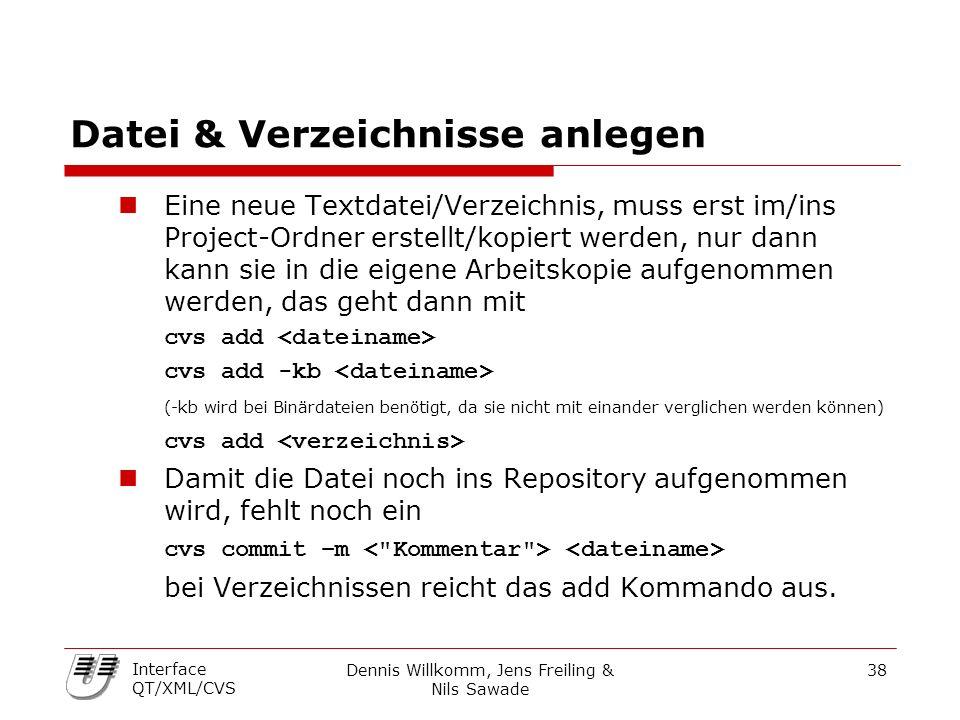Dennis Willkomm, Jens Freiling & Nils Sawade 38 Interface QT/XML/CVS Datei & Verzeichnisse anlegen Eine neue Textdatei/Verzeichnis, muss erst im/ins Project-Ordner erstellt/kopiert werden, nur dann kann sie in die eigene Arbeitskopie aufgenommen werden, das geht dann mit cvs add cvs add -kb (-kb wird bei Binärdateien benötigt, da sie nicht mit einander verglichen werden können) cvs add Damit die Datei noch ins Repository aufgenommen wird, fehlt noch ein cvs commit –m bei Verzeichnissen reicht das add Kommando aus.