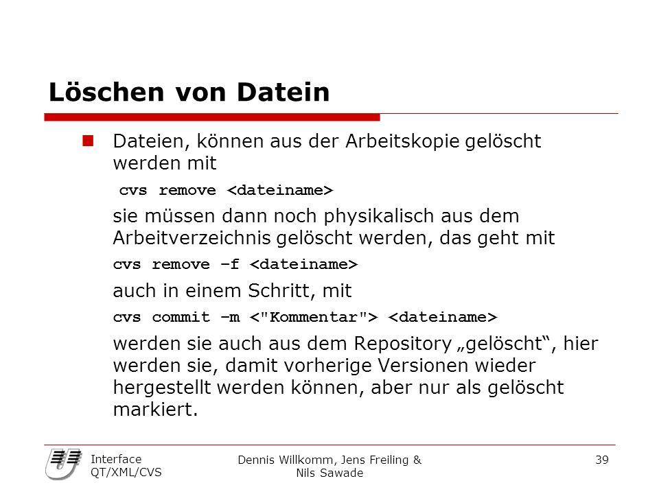 Dennis Willkomm, Jens Freiling & Nils Sawade 39 Interface QT/XML/CVS Löschen von Datein Dateien, können aus der Arbeitskopie gelöscht werden mit cvs r