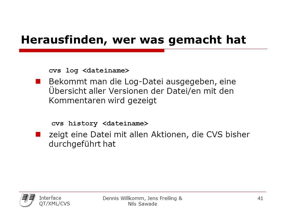 Dennis Willkomm, Jens Freiling & Nils Sawade 41 Interface QT/XML/CVS Herausfinden, wer was gemacht hat cvs log Bekommt man die Log-Datei ausgegeben, eine Übersicht aller Versionen der Datei/en mit den Kommentaren wird gezeigt cvs history zeigt eine Datei mit allen Aktionen, die CVS bisher durchgeführt hat