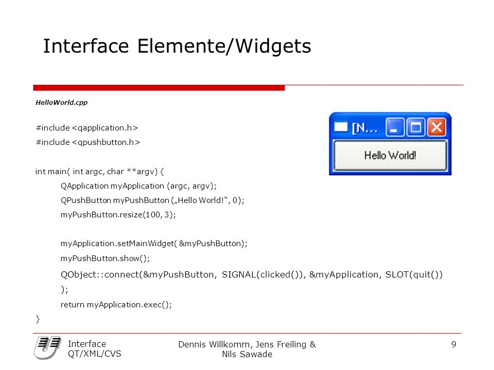 "Dennis Willkomm, Jens Freiling & Nils Sawade 9 Interface QT/XML/CVS Interface Elemente/Widgets HelloWorld.cpp #include int main( int argc, char **argv) { QApplication myApplication (argc, argv); QPushButton myPushButton (""Hello World! , 0); myPushButton.resize(100, 3); myApplication.setMainWidget( &myPushButton); myPushButton.show(); QObject::connect(&myPushButton, SIGNAL(clicked()), &myApplication, SLOT(quit()) ); return myApplication.exec(); }"