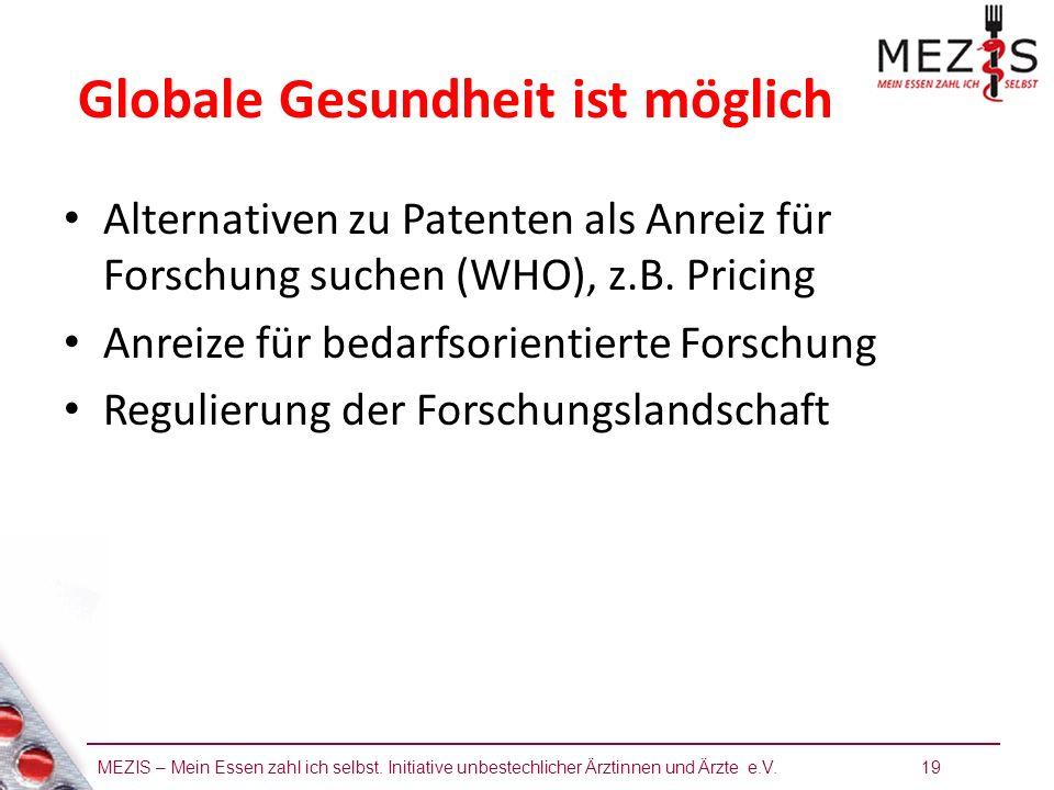 MEZIS – Mein Essen zahl ich selbst. Initiative unbestechlicher Ärztinnen und Ärzte e.V. 19 Globale Gesundheit ist möglich Alternativen zu Patenten als