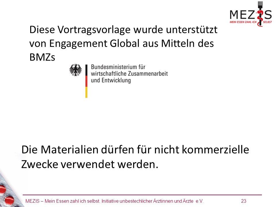 MEZIS – Mein Essen zahl ich selbst. Initiative unbestechlicher Ärztinnen und Ärzte e.V. 23 Diese Vortragsvorlage wurde unterstützt von Engagement Glob