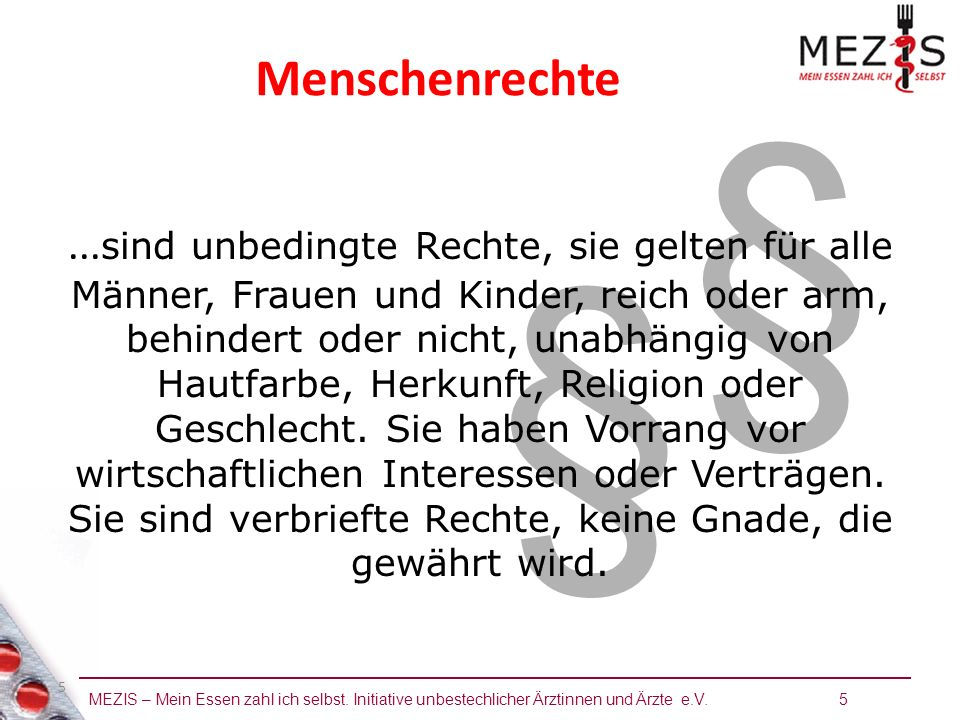 MEZIS – Mein Essen zahl ich selbst. Initiative unbestechlicher Ärztinnen und Ärzte e.V. 5 5 § § Menschenrechte... sind unbedingte Rechte, sie gelten f