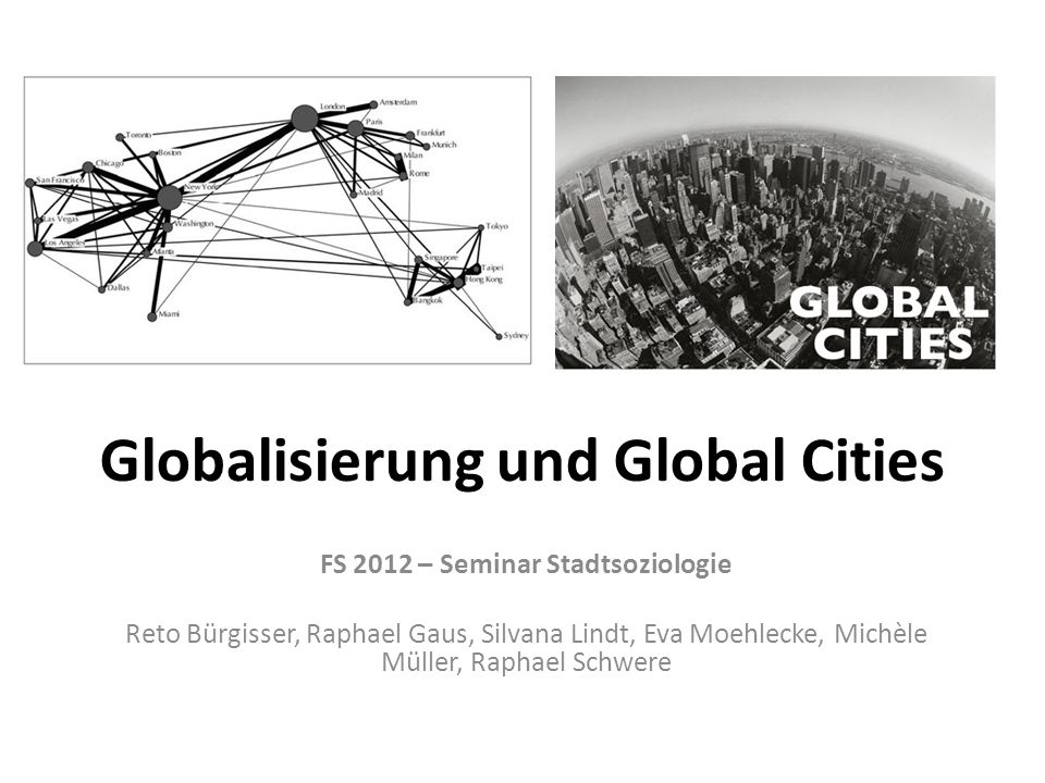 Globalisierung und Global Cities FS 2012 – Seminar Stadtsoziologie Reto Bürgisser, Raphael Gaus, Silvana Lindt, Eva Moehlecke, Michèle Müller, Raphael