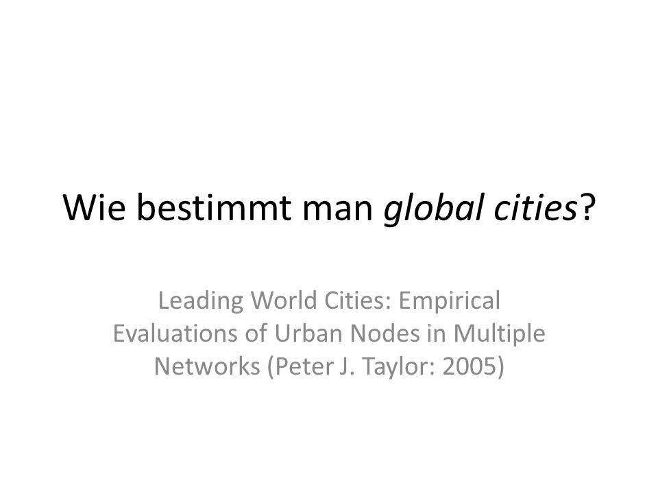 Wie bestimmt man global cities? Leading World Cities: Empirical Evaluations of Urban Nodes in Multiple Networks (Peter J. Taylor: 2005)