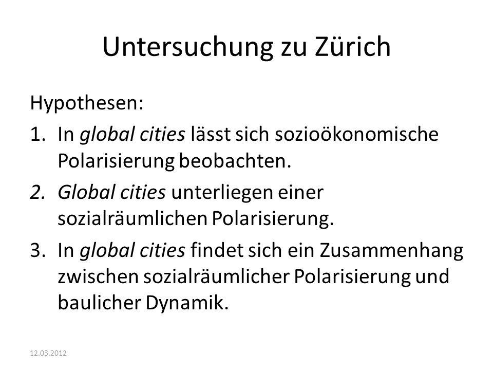 Untersuchung zu Zürich Hypothesen: 1.In global cities lässt sich sozioökonomische Polarisierung beobachten. 2.Global cities unterliegen einer sozialrä