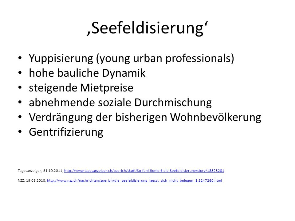 'Seefeldisierung' Yuppisierung (young urban professionals) hohe bauliche Dynamik steigende Mietpreise abnehmende soziale Durchmischung Verdrängung der bisherigen Wohnbevölkerung Gentrifizierung Tagesanzeiger, 31.10.2011, http://www.tagesanzeiger.ch/zuerich/stadt/So-funktioniert-die-Seefeldisierung/story/18823281http://www.tagesanzeiger.ch/zuerich/stadt/So-funktioniert-die-Seefeldisierung/story/18823281 NZZ, 19.03.2010, http://www.nzz.ch/nachrichten/zuerich/die_seefeldisierung_laesst_sich_nicht_belegen_1.5247260.htmlhttp://www.nzz.ch/nachrichten/zuerich/die_seefeldisierung_laesst_sich_nicht_belegen_1.5247260.html