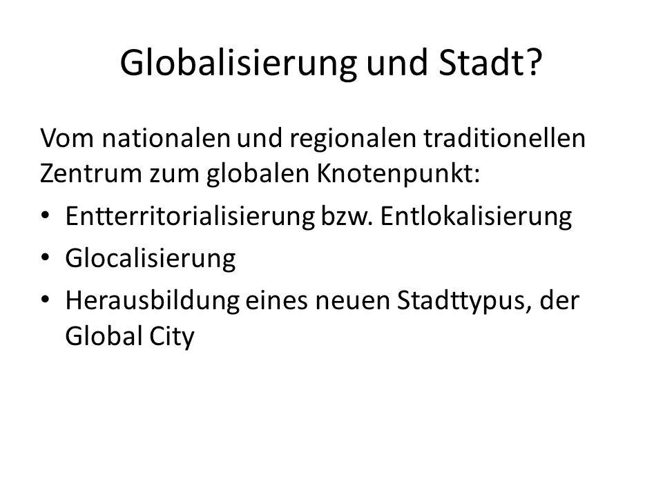 Globalisierung und Stadt? Vom nationalen und regionalen traditionellen Zentrum zum globalen Knotenpunkt: Entterritorialisierung bzw. Entlokalisierung