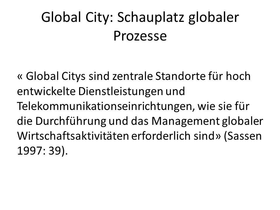 Global City: Schauplatz globaler Prozesse « Global Citys sind zentrale Standorte für hoch entwickelte Dienstleistungen und Telekommunikationseinrichtungen, wie sie für die Durchführung und das Management globaler Wirtschaftsaktivitäten erforderlich sind» (Sassen 1997: 39).
