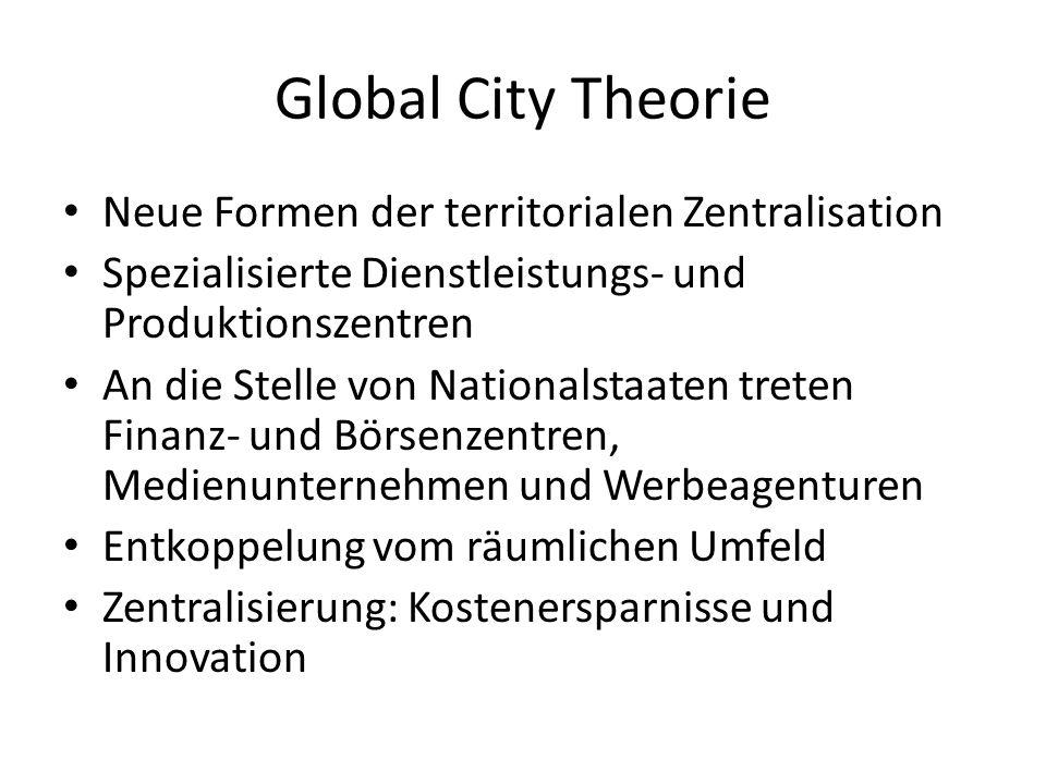 Global City Theorie Neue Formen der territorialen Zentralisation Spezialisierte Dienstleistungs- und Produktionszentren An die Stelle von Nationalstaaten treten Finanz- und Börsenzentren, Medienunternehmen und Werbeagenturen Entkoppelung vom räumlichen Umfeld Zentralisierung: Kostenersparnisse und Innovation