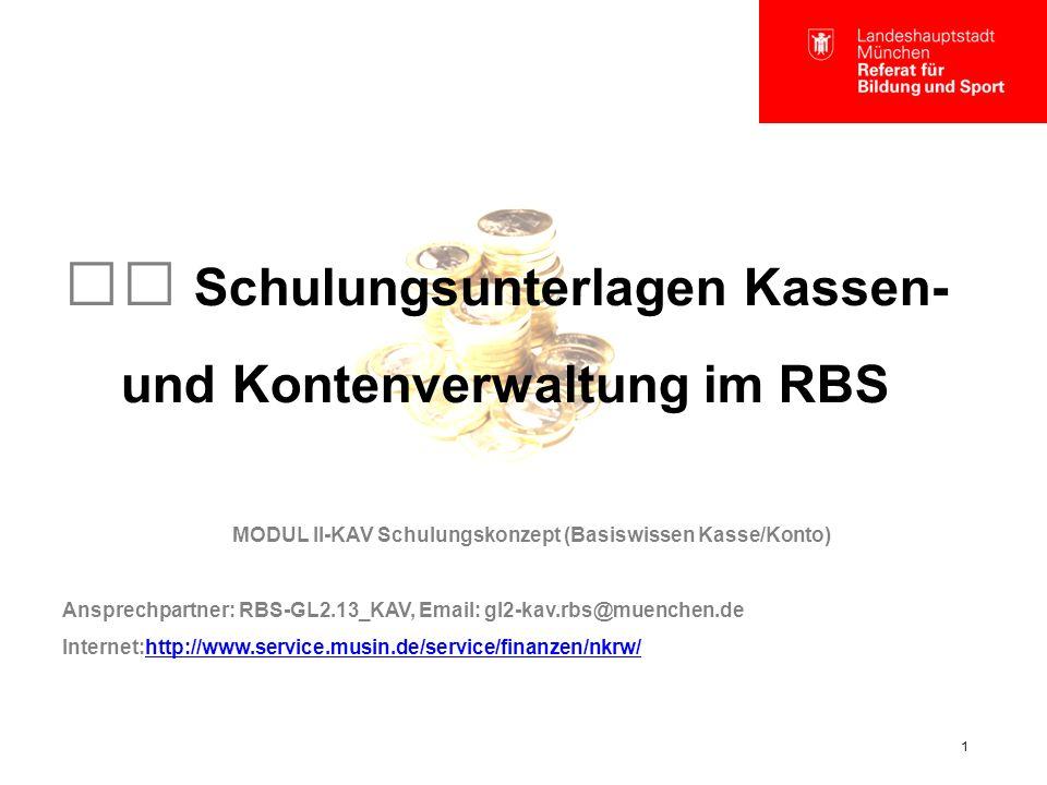 1 Schulungsunterlagen Kassen- und Kontenverwaltung im RBS MODUL II-KAV Schulungskonzept (Basiswissen Kasse/Konto) Ansprechpartner: RBS-GL2.13_KAV, Email: gl2-kav.rbs@muenchen.de Internet:http://www.service.musin.de/service/finanzen/nkrw/http://www.service.musin.de/service/finanzen/nkrw/