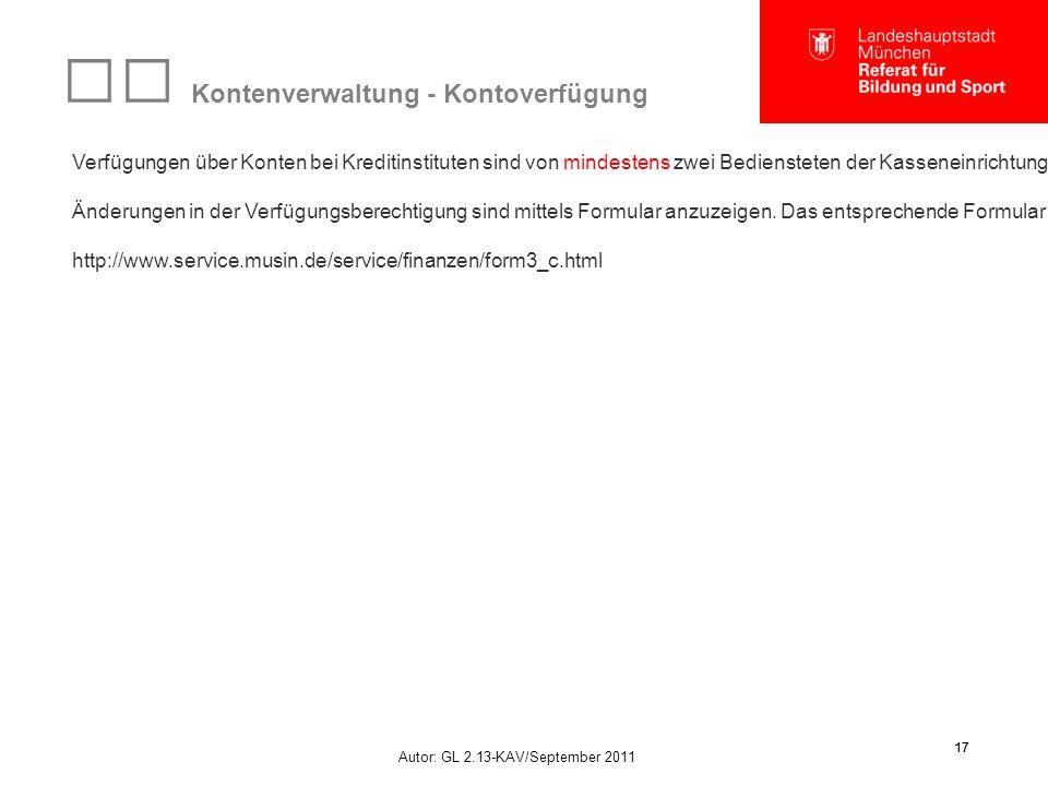 Autor: GL 2.13-KAV/September 2011 17 Kontenverwaltung - Kontoverfügung Verfügungen über Konten bei Kreditinstituten sind von mindestens zwei Bediensteten der Kasseneinrichtung zu unterzeichnen.