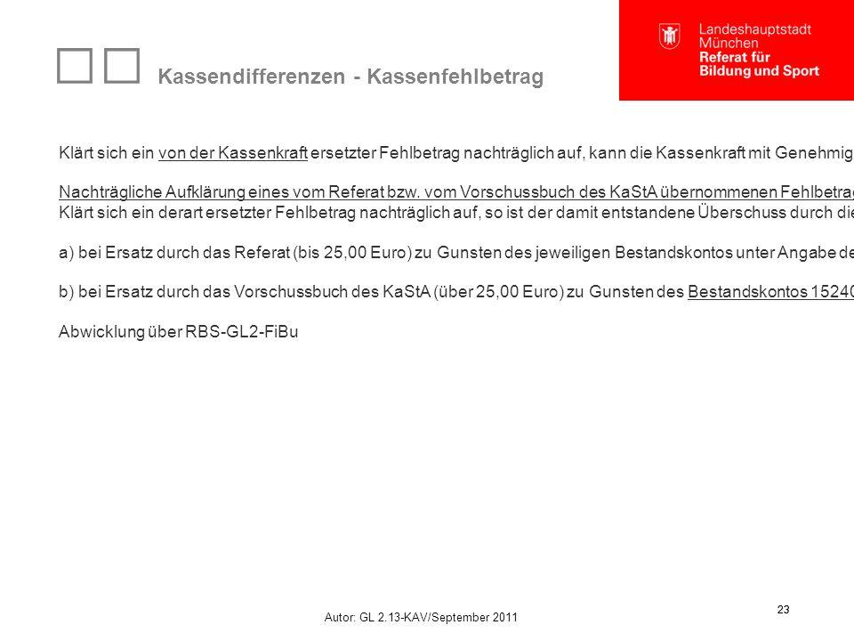 Autor: GL 2.13-KAV/September 2011 23 Kassendifferenzen - Kassenfehlbetrag Klärt sich ein von der Kassenkraft ersetzter Fehlbetrag nachträglich auf, kann die Kassenkraft mit Genehmigung des Kassenvorstandes den ersetzten Betrag aus der Kasse entnehmen.
