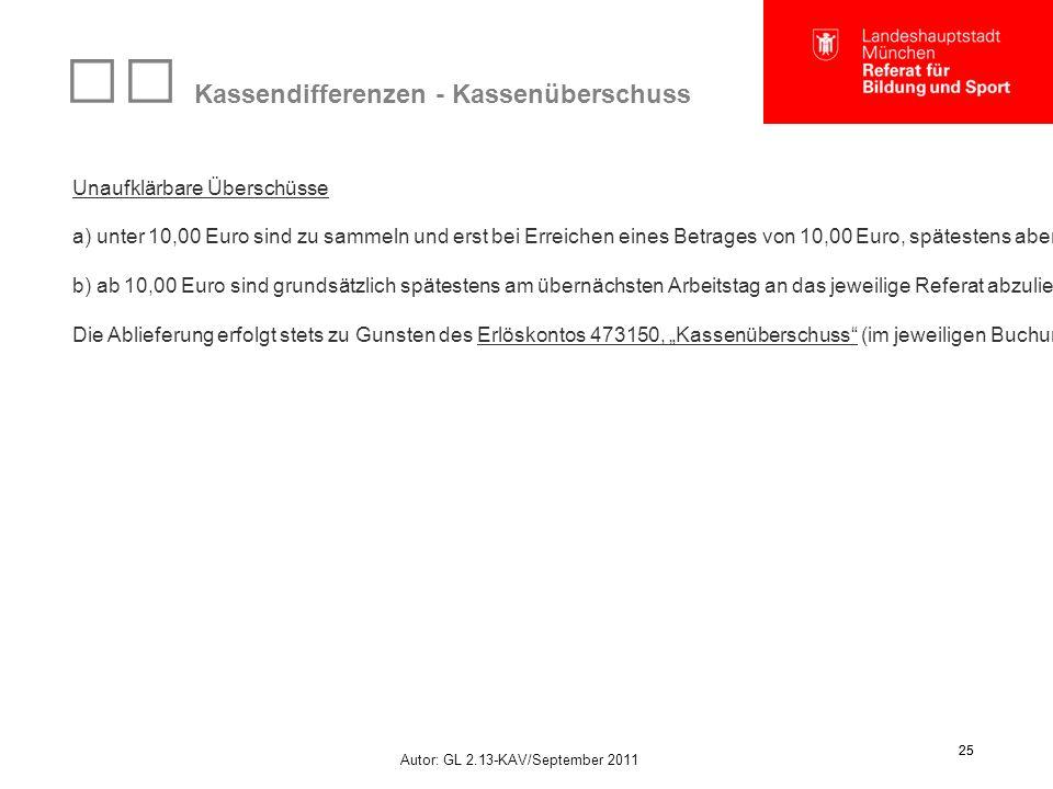 Autor: GL 2.13-KAV/September 2011 25 Kassendifferenzen - Kassenüberschuss Unaufklärbare Überschüsse a) unter 10,00 Euro sind zu sammeln und erst bei Erreichen eines Betrages von 10,00 Euro, spätestens aber vor Schluss des Haushaltsjahres, an das jeweilige Referat abzuliefern.