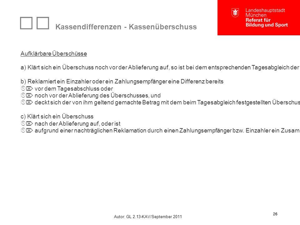 Autor: GL 2.13-KAV/September 2011 26 Kassendifferenzen - Kassenüberschuss Aufklärbare Überschüsse a) Klärt sich ein Überschuss noch vor der Ablieferung auf, so ist bei dem entsprechenden Tagesabgleich der Sachverhalt, der zur Aufklärung führte, anzugeben.