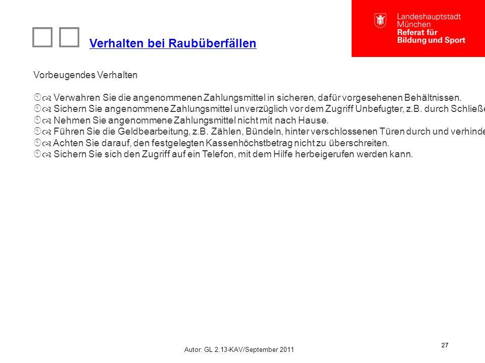Autor: GL 2.13-KAV/September 2011 27 Verhalten bei Raubüberfällen Vorbeugendes Verhalten  Verwahren Sie die angenommenen Zahlungsmittel in sicheren, dafür vorgesehenen Behältnissen.