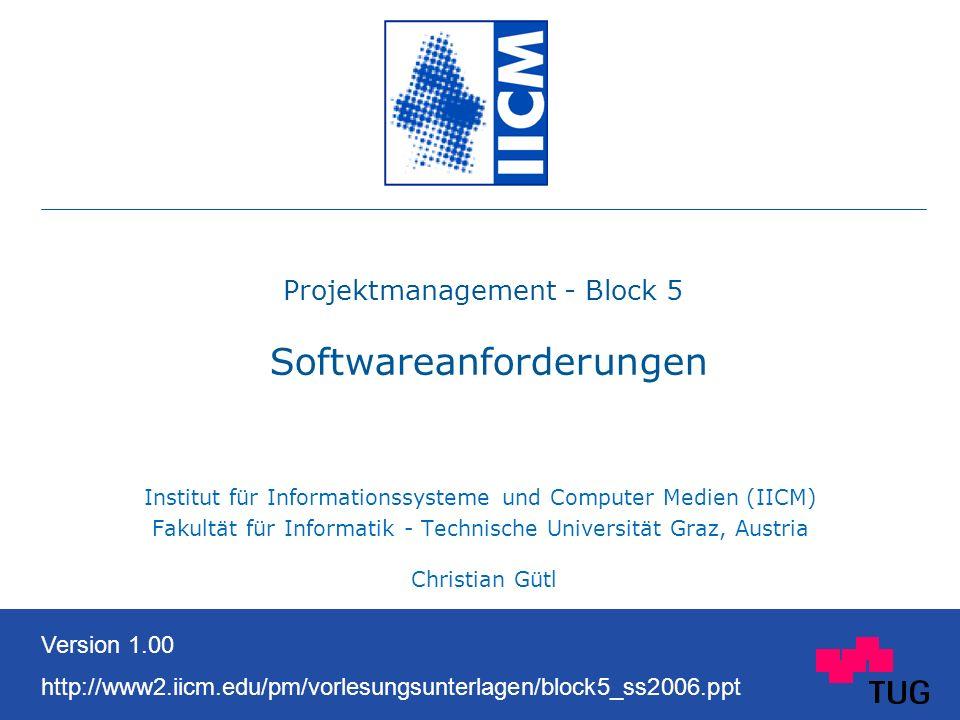 Projektmanagement - Block 5 Softwareanforderungen Institut für Informationssysteme und Computer Medien (IICM) Fakultät für Informatik - Technische Universität Graz, Austria Christian Gütl Version 1.00 http://www2.iicm.edu/pm/vorlesungsunterlagen/block5_ss2006.ppt