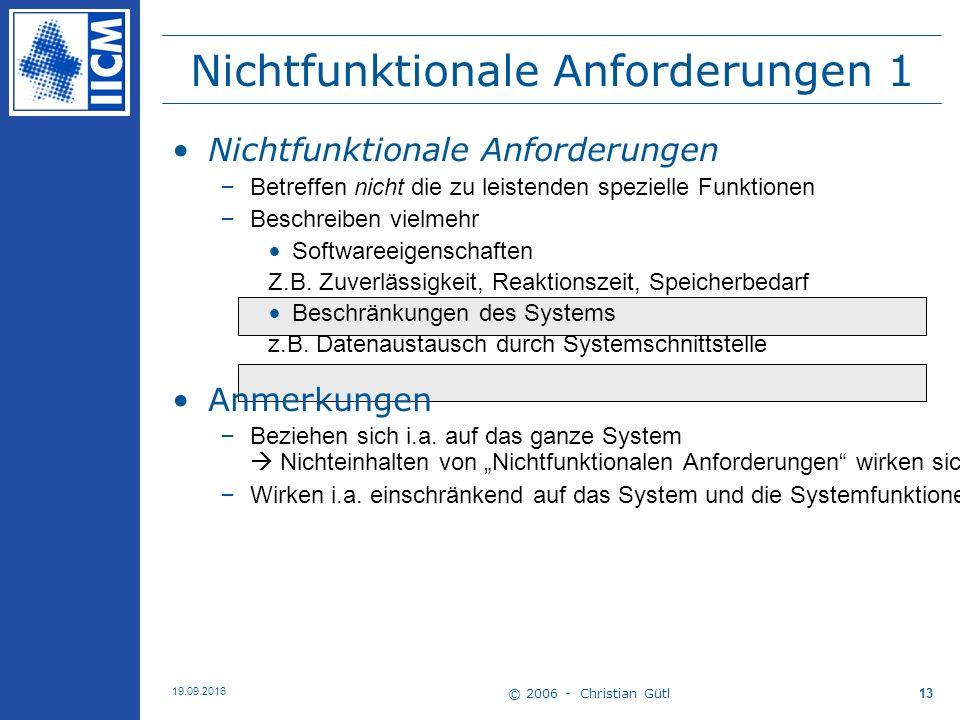 © 2006 - Christian Gütl 19.09.2016 13 Nichtfunktionale Anforderungen 1 Nichtfunktionale Anforderungen –Betreffen nicht die zu leistenden spezielle Funktionen –Beschreiben vielmehr Softwareeigenschaften Z.B.