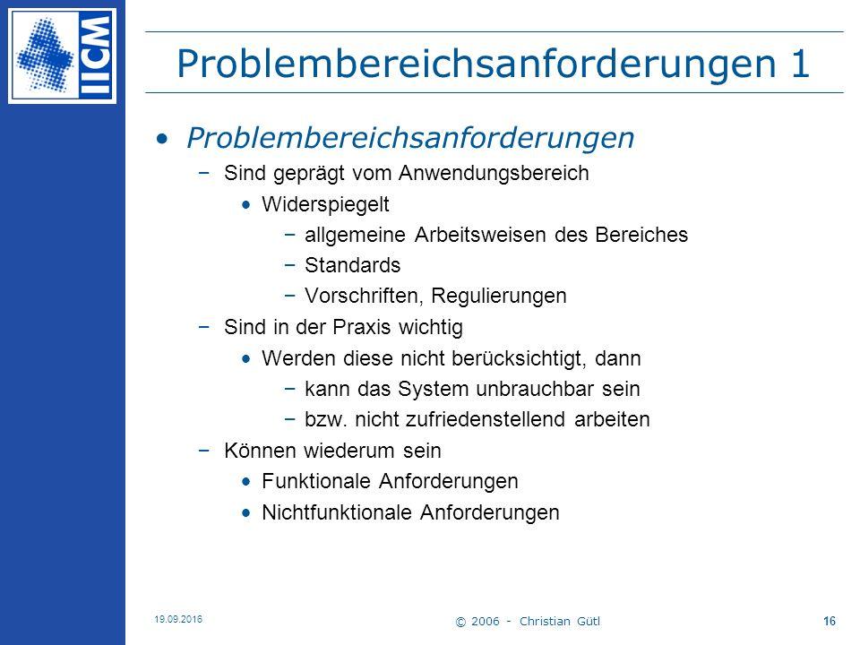 © 2006 - Christian Gütl 19.09.2016 16 Problembereichsanforderungen 1 Problembereichsanforderungen –Sind geprägt vom Anwendungsbereich Widerspiegelt –a