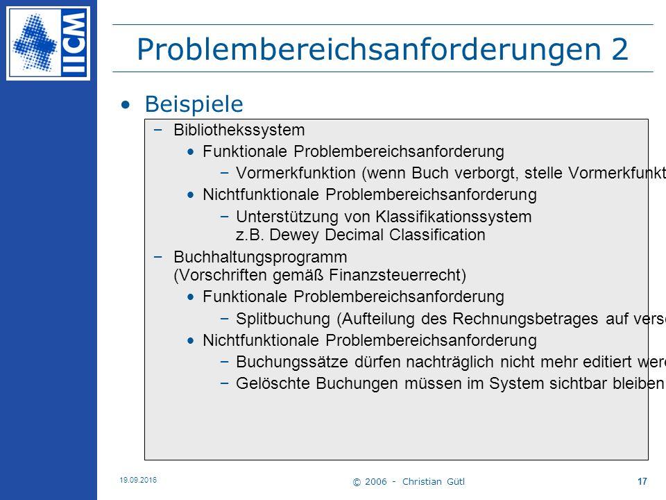 © 2006 - Christian Gütl 19.09.2016 17 Problembereichsanforderungen 2 Beispiele –Bibliothekssystem Funktionale Problembereichsanforderung –Vormerkfunkt
