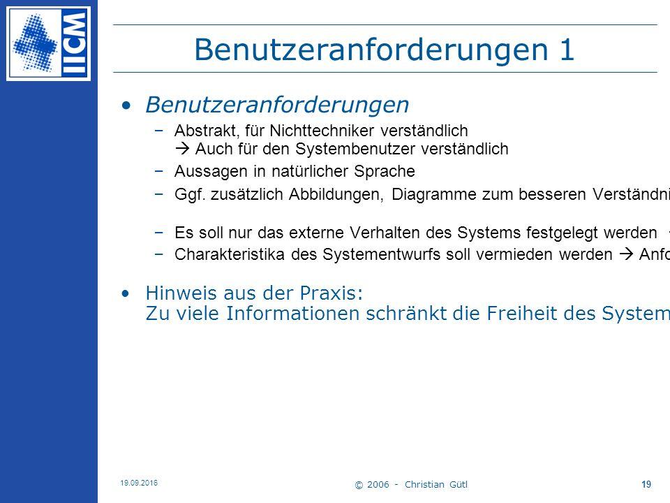 © 2006 - Christian Gütl 19.09.2016 19 Benutzeranforderungen 1 Benutzeranforderungen –Abstrakt, für Nichttechniker verständlich  Auch für den Systembenutzer verständlich –Aussagen in natürlicher Sprache –Ggf.