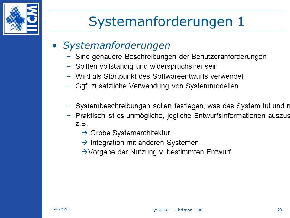 © 2006 - Christian Gütl 19.09.2016 23 Systemanforderungen 1 Systemanforderungen –Sind genauere Beschreibungen der Benutzeranforderungen –Sollten volls