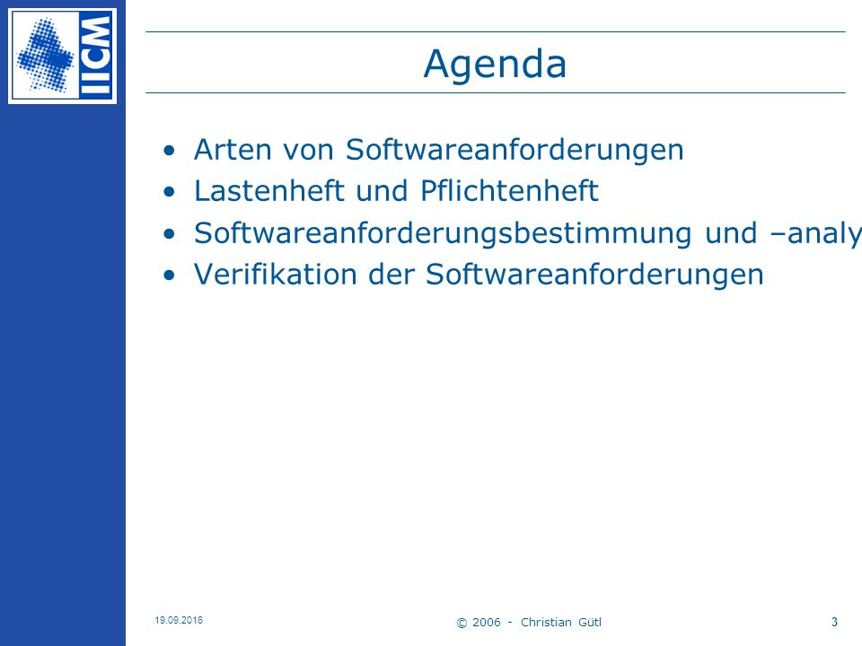 © 2006 - Christian Gütl 19.09.2016 3 Agenda Arten von Softwareanforderungen Lastenheft und Pflichtenheft Softwareanforderungsbestimmung und –analyse Verifikation der Softwareanforderungen