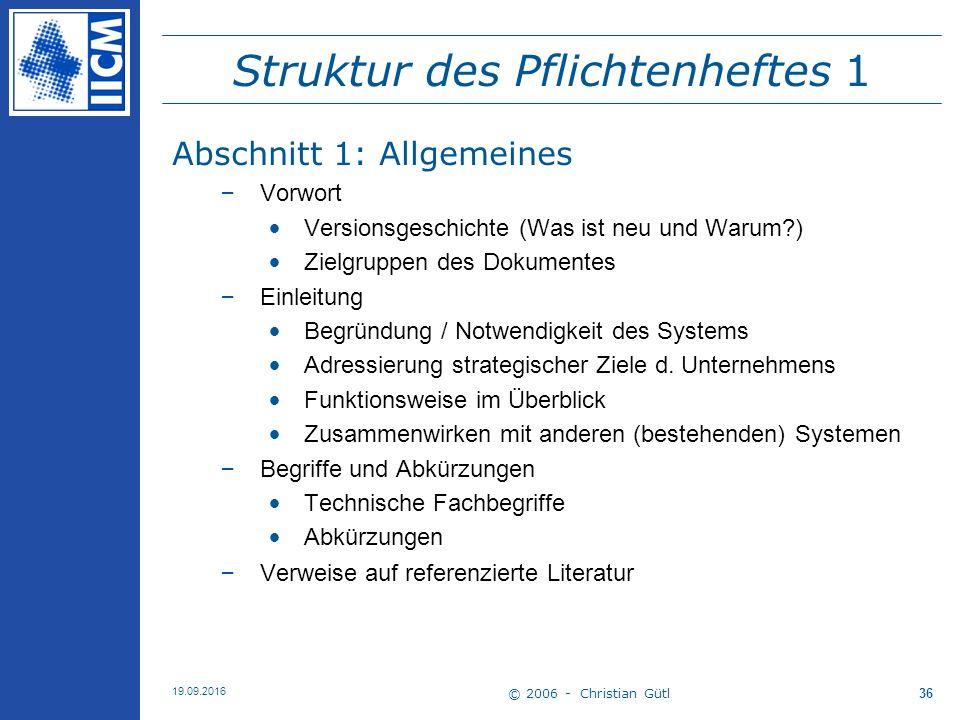 © 2006 - Christian Gütl 19.09.2016 36 Struktur des Pflichtenheftes 1 Abschnitt 1: Allgemeines –Vorwort Versionsgeschichte (Was ist neu und Warum?) Zie