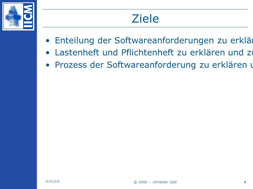 © 2006 - Christian Gütl 19.09.2016 4 Ziele Enteilung der Softwareanforderungen zu erklären und anzuwenden Lastenheft und Pflichtenheft zu erklären und zu erstellen Prozess der Softwareanforderung zu erklären und anzuwenden