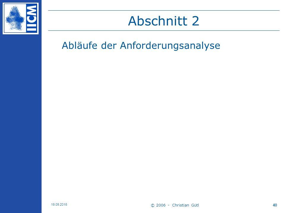 © 2006 - Christian Gütl 19.09.2016 40 Abschnitt 2 Abläufe der Anforderungsanalyse