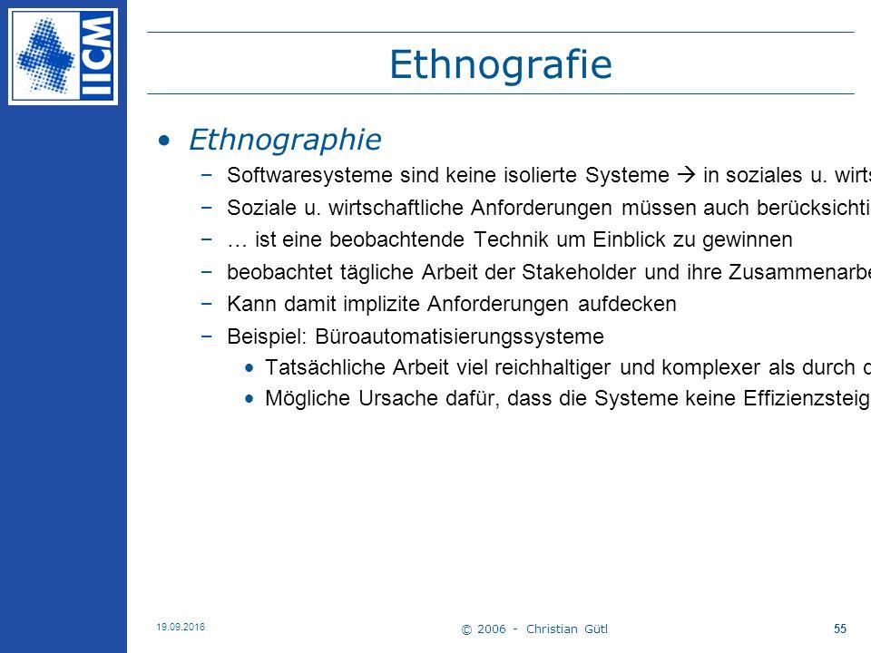 © 2006 - Christian Gütl 19.09.2016 55 Ethnografie Ethnographie –Softwaresysteme sind keine isolierte Systeme  in soziales u.