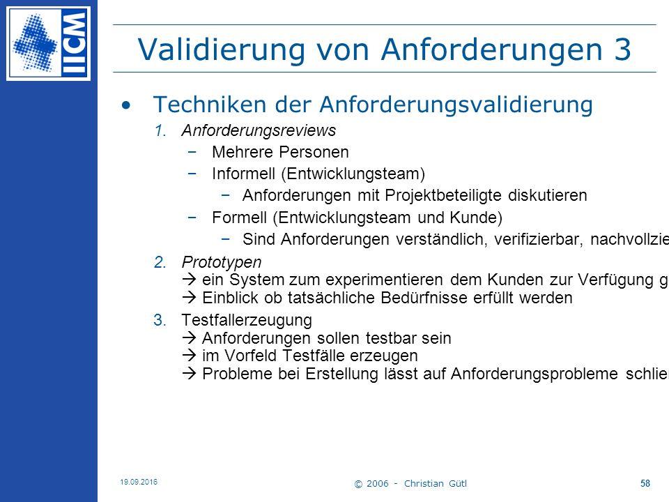 © 2006 - Christian Gütl 19.09.2016 58 Validierung von Anforderungen 3 Techniken der Anforderungsvalidierung 1. Anforderungsreviews –Mehrere Personen –