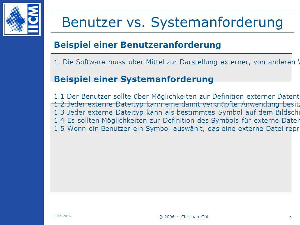 © 2006 - Christian Gütl 19.09.2016 8 Benutzer vs. Systemanforderung Beispiel einer Benutzeranforderung 1. Die Software muss über Mittel zur Darstellun
