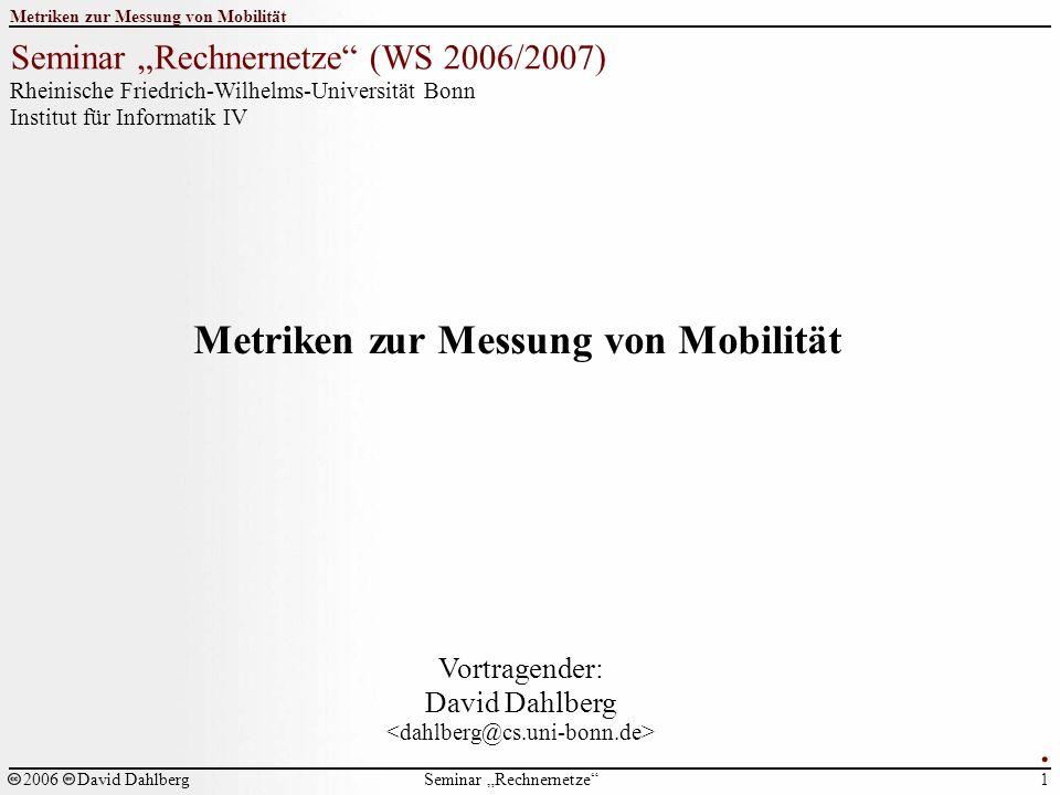 """Seminar """"Rechnernetze Metriken zur Messung von Mobilität 1 2006David Dahlberg Seminar """"Rechnernetze (WS 2006/2007) Rheinische Friedrich-Wilhelms-Universität Bonn Institut für Informatik IV Metriken zur Messung von Mobilität Vortragender: David Dahlberg."""