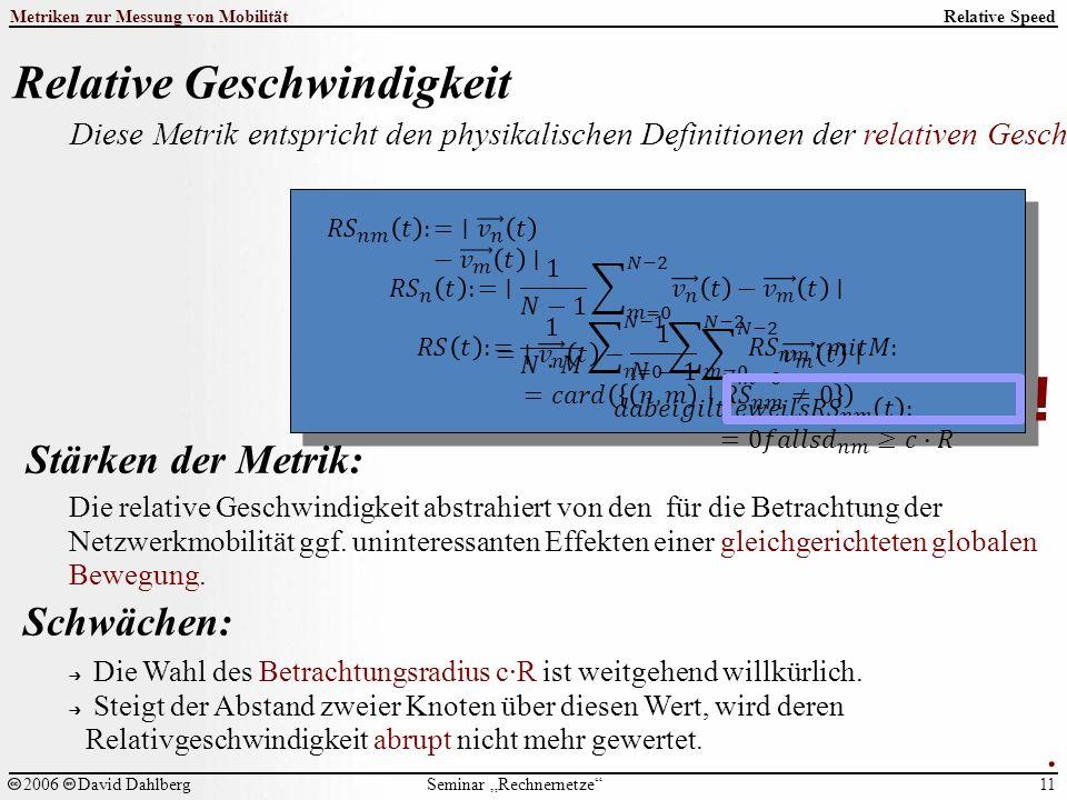 """Seminar """"Rechnernetze Metriken zur Messung von Mobilität 11 2006David Dahlberg Relative Speed Relative Geschwindigkeit Diese Metrik entspricht den physikalischen Definitionen der relativen Geschwindigkeit zweier Knoten bzw."""
