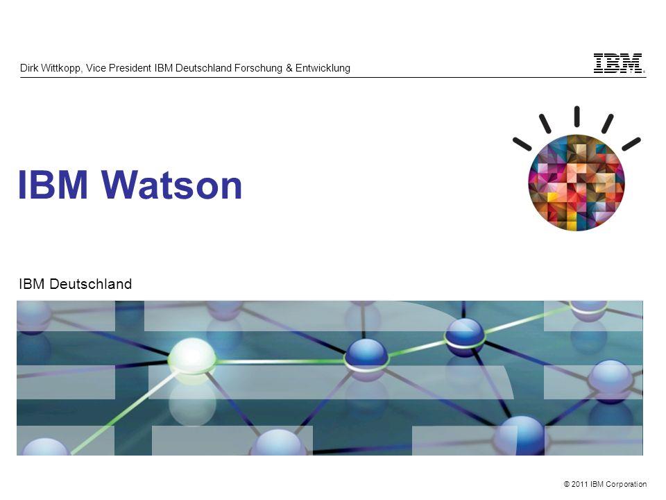 © 2011 IBM Corporation IBM Watson Dirk Wittkopp, Vice President IBM Deutschland Forschung & Entwicklung IBM Deutschland