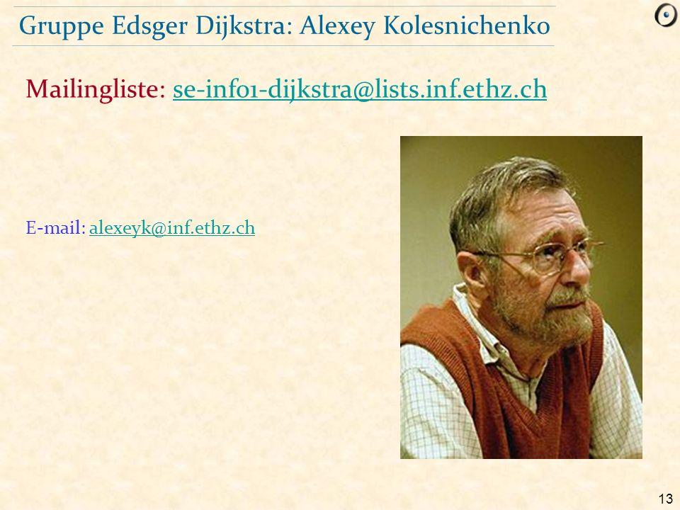 13 Gruppe Edsger Dijkstra: Alexey Kolesnichenko E-mail: alexeyk@inf.ethz.chalexeyk@inf.ethz.ch Mailingliste: se-info1-dijkstra@lists.inf.ethz.chse-inf