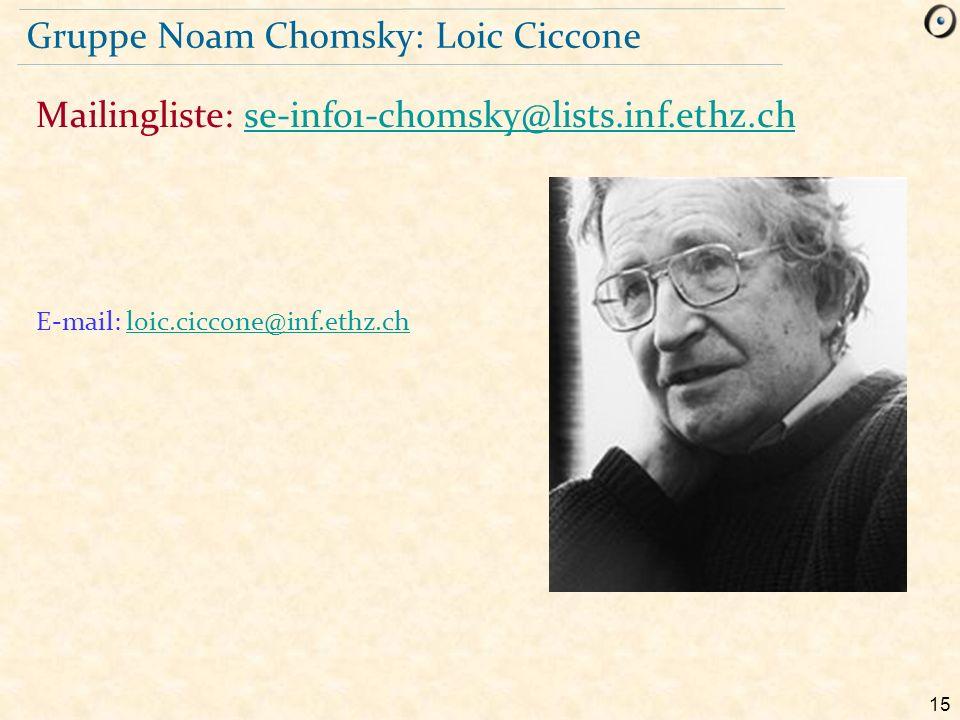 15 Gruppe Noam Chomsky: Loic Ciccone E-mail: loic.ciccone@inf.ethz.chloic.ciccone@inf.ethz.ch Mailingliste: se-info1-chomsky@lists.inf.ethz.chse-info1
