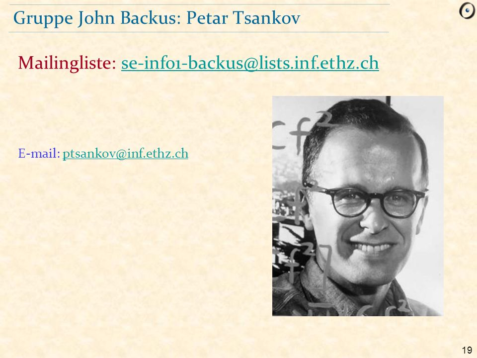 19 Gruppe John Backus: Petar Tsankov E-mail: ptsankov@inf.ethz.chptsankov@inf.ethz.ch Mailingliste: se-info1-backus@lists.inf.ethz.chse-info1-backus@l