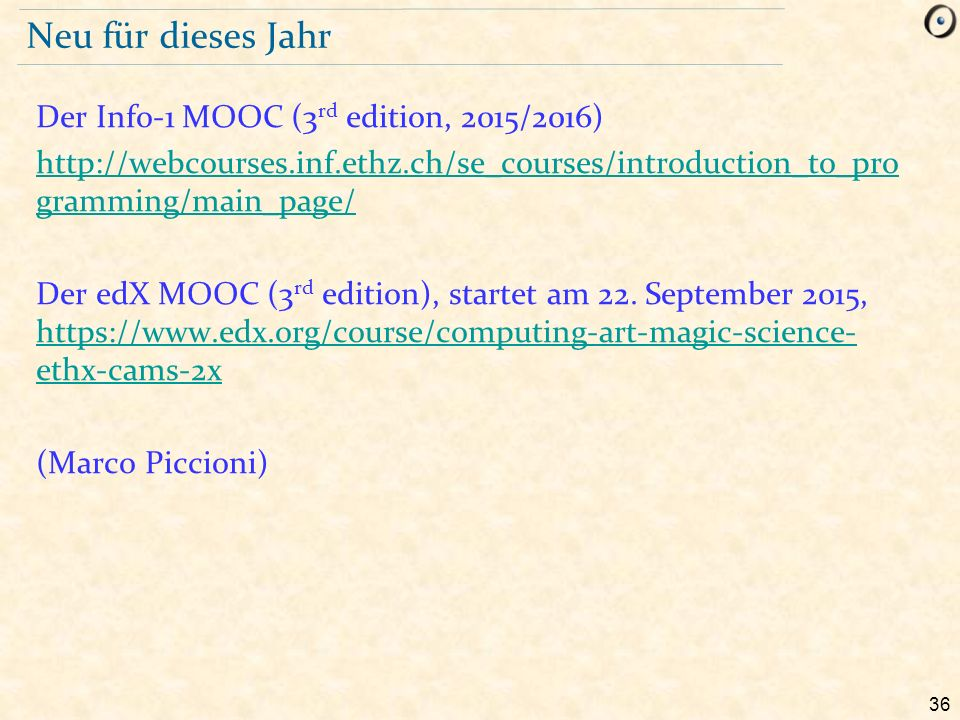 36 Neu für dieses Jahr Der Info-1 MOOC (3 rd edition, 2015/2016) http://webcourses.inf.ethz.ch/se_courses/introduction_to_pro gramming/main_page/ Der