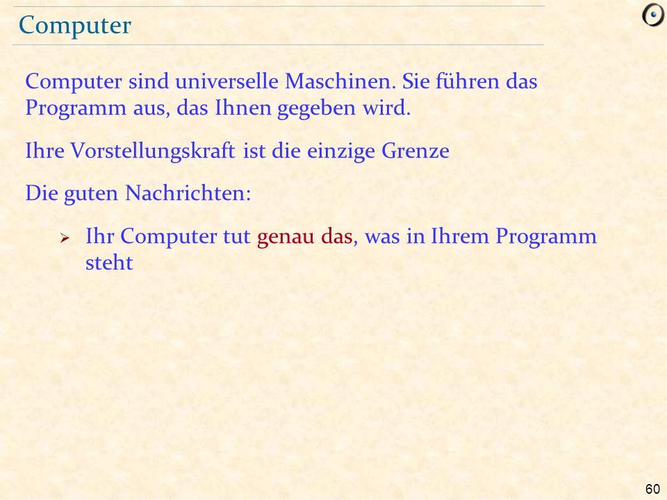 60 Computer Computer sind universelle Maschinen. Sie führen das Programm aus, das Ihnen gegeben wird. Ihre Vorstellungskraft ist die einzige Grenze Di