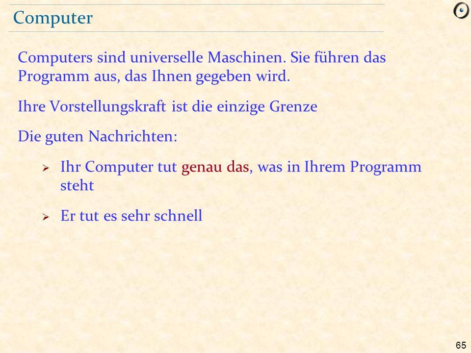 65 Computer Computers sind universelle Maschinen. Sie führen das Programm aus, das Ihnen gegeben wird. Ihre Vorstellungskraft ist die einzige Grenze D