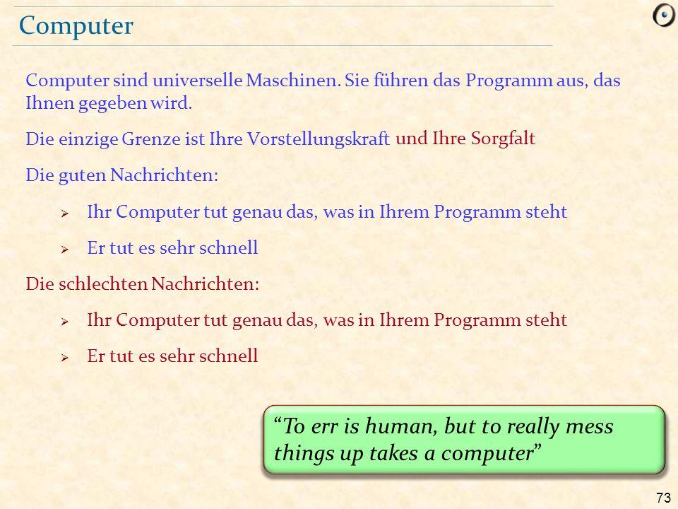 73 Computer Computer sind universelle Maschinen. Sie führen das Programm aus, das Ihnen gegeben wird. Die einzige Grenze ist Ihre Vorstellungskraft Di