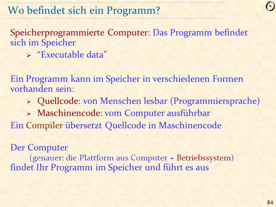 """84 Wo befindet sich ein Programm? Speicherprogrammierte Computer: Das Programm befindet sich im Speicher  """"Executable data"""" Ein Programm kann im Spei"""