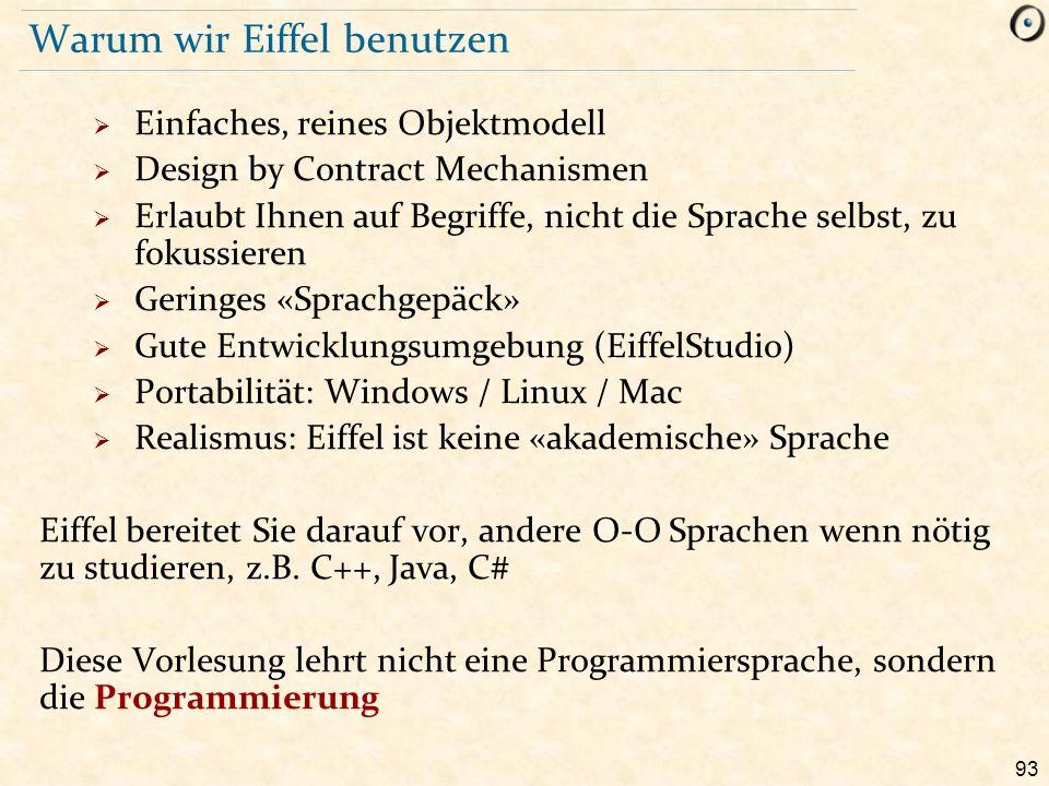 93 Warum wir Eiffel benutzen  Einfaches, reines Objektmodell  Design by Contract Mechanismen  Erlaubt Ihnen auf Begriffe, nicht die Sprache selbst,