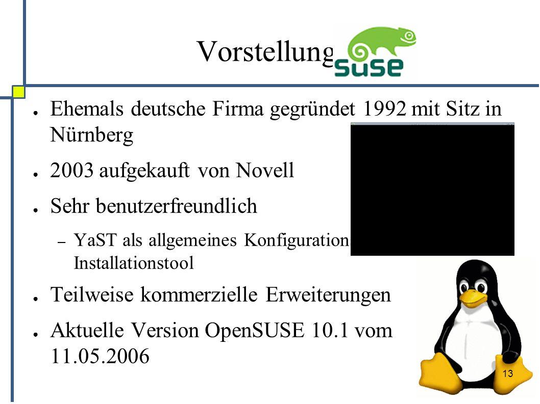 13 Vorstellung: ● Ehemals deutsche Firma gegründet 1992 mit Sitz in Nürnberg ● 2003 aufgekauft von Novell ● Sehr benutzerfreundlich – YaST als allgemeines Konfigurations- und Installationstool ● Teilweise kommerzielle Erweiterungen ● Aktuelle Version OpenSUSE 10.1 vom 11.05.2006
